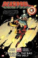 Deadpool: Deadpool Volume 3: The Good, The Bad And The Ugly (marvel Now) Good, the Bad and the Ugly (Marvel Now) Volume 3 (Paperback)