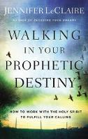 Walking in Your Prophetic Destiny: How to Work with The Holy Spirit to Fulfill Your Calling (Paperback)