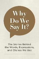 Why Do We Say It?: The Stories Behind the Words, Expressions, and Cliches We Use (Hardback)