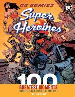 DC Comics Super Heroines: 100 Greatest Moments: Volume 3: Highlights from the History of the World's Greatest Super Heroines - 100 Greatest Moments of DC Comics (Hardback)