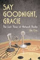 Say Goodnight, Gracie: The Last Years of Network Radio (Paperback)