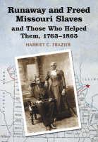 Runaway and Freed Missouri Slaves and Those Who Helped Them, 1763-1865 (Hardback)