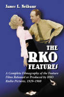 The RKO Features: A Complete Filmography of the Feature Films Released or Produced by RKO Radio Pictures, 1929-1960 (Hardback)