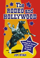 The Rodeo and Hollywood: Rodeo Cowboys on Screen and Western Actors in the Arena (Hardback)