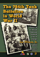 The 784th Tank Battalion in World War II: History of an African American Armored Unit in Europe (Hardback)