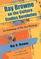 Ray Browne on the Culture Studies Revolution: An Anthology of His Key Writings (Paperback)
