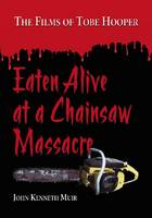 Eaten Alive at a Chainsaw Massacre: The Films of Tobe Hooper (Paperback)