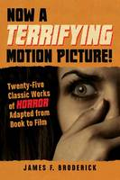 Now a Terrifying Motion Picture!: Twenty-Five Classic Works of Horror Adapted from Book to Film (Paperback)
