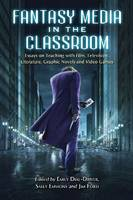 Fantasy Media in the Classroom: Essays on Teaching with Film, Television, Literature, Graphic Novels and Video Games (Paperback)