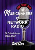 Musicmakers of Network Radio: 24 Entertainers, 1926-1962 (Paperback)