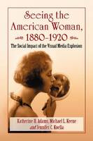 Seeing the American Woman, 1880-1920: The Social Impact of the Visual Media Explosion (Paperback)