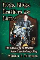Hogs, Blogs, Leathers and Lattes: The Sociology of Modern American Motorcycling (Paperback)