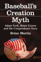 Baseball's Creation Myth: Adam Ford, Abner Graves and the Cooperstown Story (Paperback)