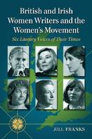 British and Irish Women Writers and the Women's Movement: Six Literary Voices of Their Times (Paperback)