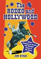 The Rodeo and Hollywood: Rodeo Cowboys on Screen and Western Actors in the Arena (Paperback)