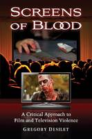 Screens of Blood: A Critical Approach to Film and Television Violence (Paperback)