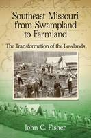Southeast Missouri from Swampland to Farmland: The Transformation of the Lowlands (Paperback)