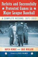 Forfeits and Successfully Protested Games in Major League Baseball: A Complete Record, 1871-2013 (Paperback)