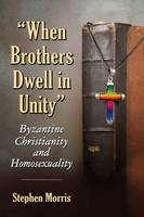 When Brothers Dwell in Unity: Byzantine Christianity and Homosexuality (Paperback)
