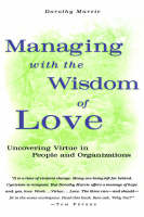 Managing with the Wisdom of Love: Uncovering Virtue in People and Organizations (Hardback)
