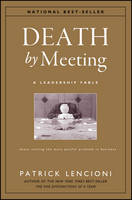 Death by Meeting: A Leadership Fable...About Solving the Most Painful Problem in Business - J-B Lencioni Series (Hardback)