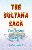 The Sultana Saga: The Titanic of the Mississippi (Paperback)