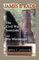 James B. Eads: The Civil War Ironclads and His Mississippi (Paperback)