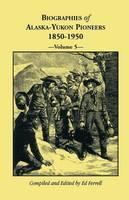 Biographies of Alaska-Yukon Pioneers 1850-1950, Volume 5 (Paperback)