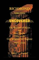 Richmond, Virginia Uncovered: The Records of Slave and Free Blacks Listed in the City Sergeant Jail Register, 1841-1846 (Paperback)