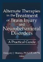Alternate Therapies in the Treatment of Brain Injury and Neurobehavioral Disorders: A Practical Guide (Hardback)