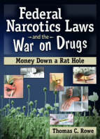 Federal Narcotics Laws and the War on Drugs: Money Down a Rat Hole (Hardback)