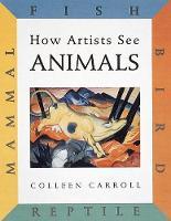How Artists See Animals: Mammal, Fish, Bird, Reptile - How Artists See (Hardback)