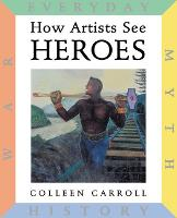 How Artists See Heroes: Myth, History, War, Everyday - How Artists See (Hardback)