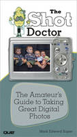 The Shot Doctor: The Amateur's Guide to Taking Great Digital Photos (Paperback)