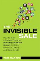 Invisible Sale, The: How to Build a Digitally Powered Marketing and Sales System to Better Prospect, Qualify and Close Leads - Que Biz-Tech (Paperback)
