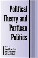 Political Theory and Partisan Politics - SUNY Series in Political Theory: Contemporary Issues (Hardback)