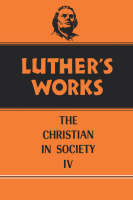 Luther's Works, Volume 47: Christian in Society IV - Luther's Works (Hardback)