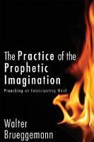 The Practice of Prophetic Imagination: Preaching an Emancipating Word (Hardback)