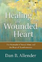 Healing the Wounded Heart: The Heartache of Sexual Abuse and the Hope of Transformation (Paperback)