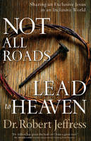 Not All Roads Lead to Heaven: Sharing an Exclusive Jesus in an Inclusive World (Hardback)