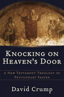 Knocking on Heaven's Door: A New Testament Theology of Petitionary Prayer (Paperback)