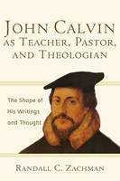 John Calvin as Teacher, Pastor, and Theologian: The Shape of His Writings and Thought (Paperback)