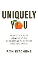 Uniquely You: Transform Your Organization by Becoming the Leader Only You Can Be (Hardback)