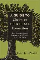 A Guide to Christian Spiritual Formation: How Scripture, Spirit, Community, and Mission Shape Our Souls (Paperback)