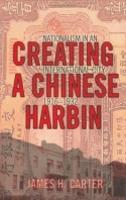 Creating a Chinese Harbin: Nationalism in an International City, 1916-1932 (Hardback)