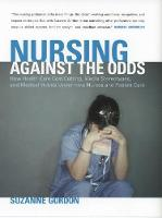 Nursing against the Odds: How Health Care Cost Cutting, Media Stereotypes, and Medical Hubris Undermine Nurses and Patient Care - The Culture and Politics of Health Care Work (Paperback)