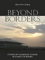 Beyond Borders: Stories of Yunnanese Chinese Migrants of Burma (Paperback)
