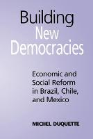 Building New Democracies: Economic and Social Reform in Brazil, Chile, and Mexico - Studies in Comparative Political Economy and Public Policy (Paperback)