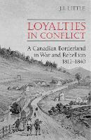 Loyalties in Conflict: A Canadian Borderland in War and Rebellion,1812-1840 (Paperback)
