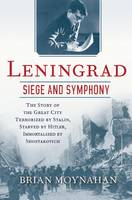 Leningrad: Siege and Symphony: The Story of the Great City Terrorized by Stalin, Starved by Hitler, Immortalized by Shostakovich (Hardback)